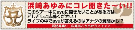 このツアー中にayuに聞きたいことがある方は、どしどしご応募ください!ご応募いただいた中から厳正に選ばれた質問に、ayuがライブでお答えします。詳しくはこちら。