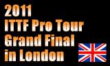 ITTFプロツアーグランドファイナル 2011年11月24日~27日 イギリスのロンドンで開催
