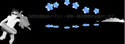 加賀温泉郷のイベント・季節・観光・旅行情報をお届けします。